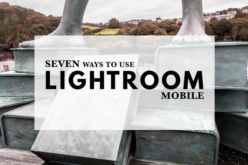 Seven Ways to Use Lightroom Mobile