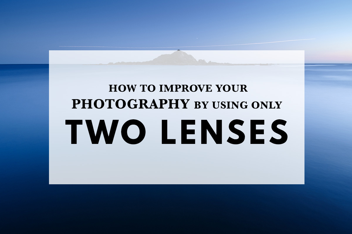 How to Improve Your Photography by Using Only Two Camera Lenses