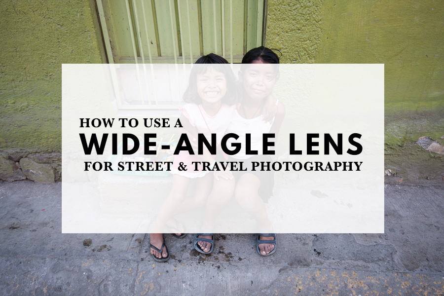 How to Use a Wide-angle Lens for Street and Travel Photography