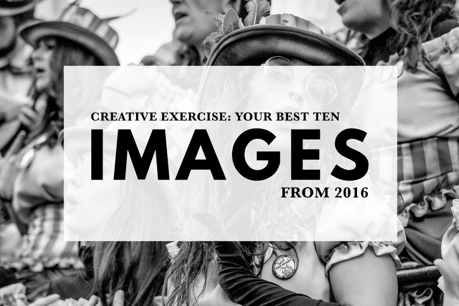 Creative Exercise: Your Best Ten Images From 2016