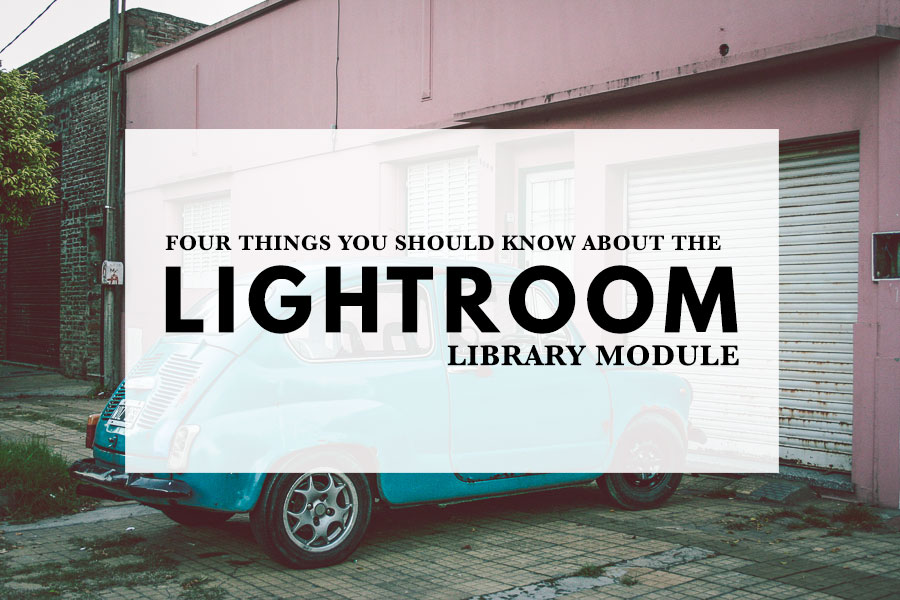 Four Things You Should Know About the Lightroom Library Module