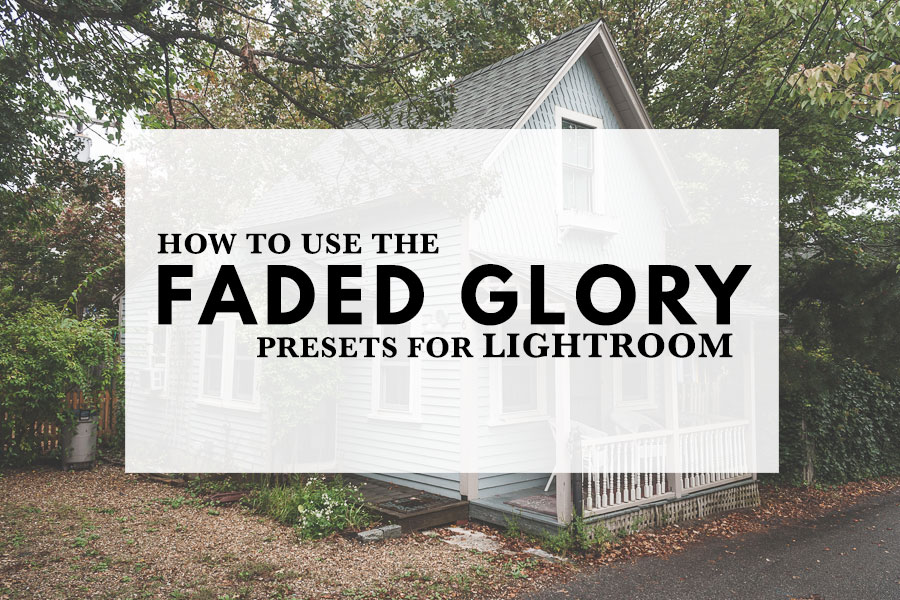 How to Use the Faded Glory presets for Lightroom