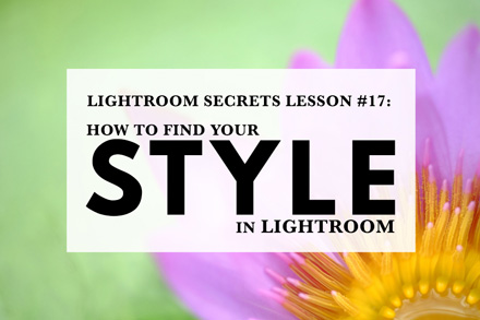 Lightroom Secrets Lesson #17: How To Find Your Style In Lightroom