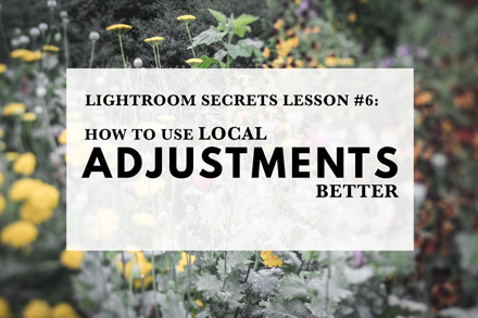 Lightroom Secrets Lesson #6: How To Use Local Adjustments Better