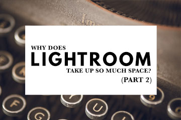 Why Does Lightroom Take Up So Much Space? (Part 2)