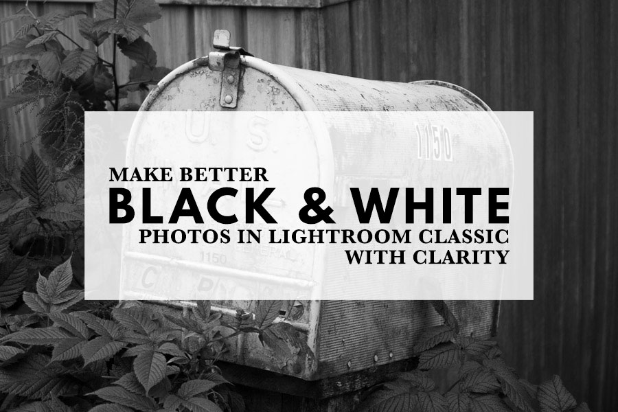 Make Better Black and White Photos in Lightroom with Clarity
