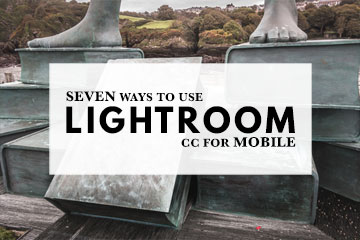 Seven Ways to Use Lightroom CC for Mobile